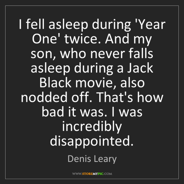 Denis Leary: I fell asleep during 'Year One' twice. And my son, who...