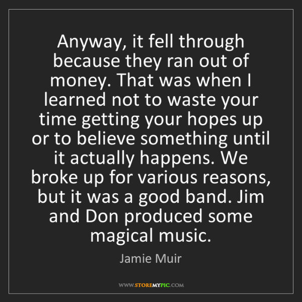 Jamie Muir: Anyway, it fell through because they ran out of money....
