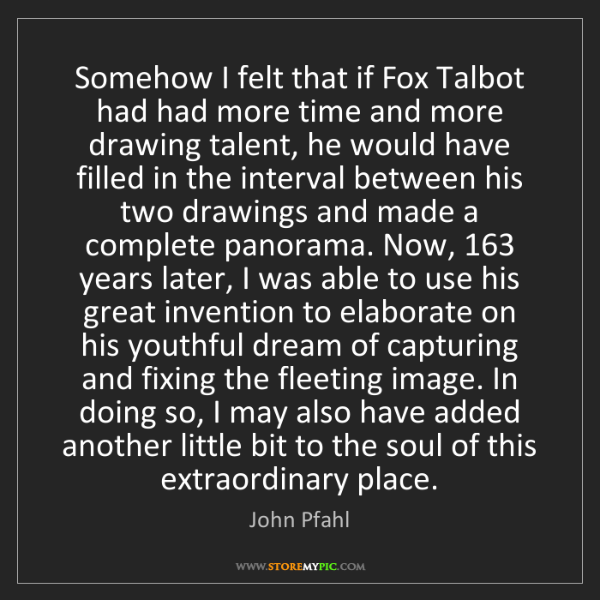 John Pfahl: Somehow I felt that if Fox Talbot had had more time and...