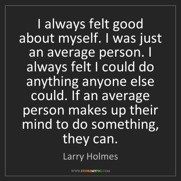 Larry Holmes: I always felt good about myself. I was just an average...