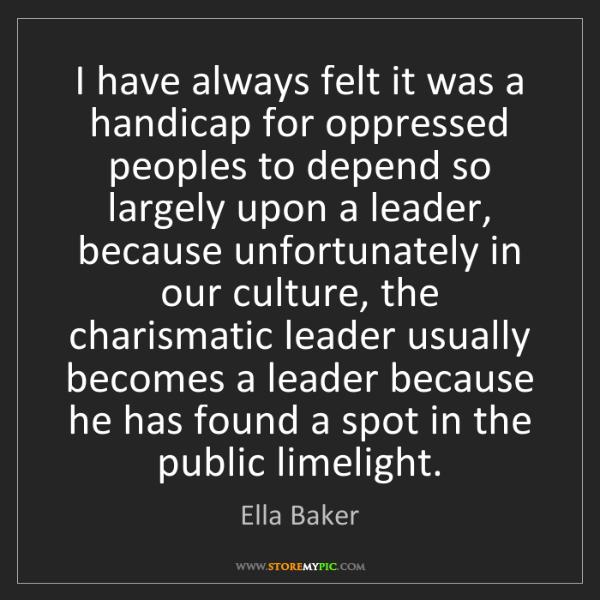 Ella Baker: I have always felt it was a handicap for oppressed peoples...