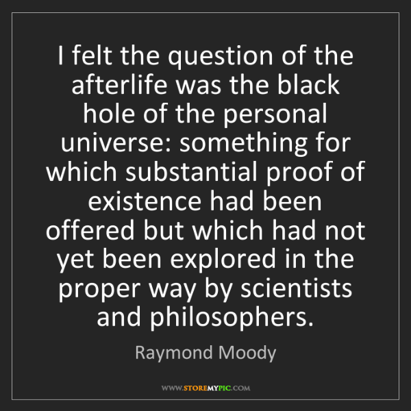 Raymond Moody: I felt the question of the afterlife was the black hole...