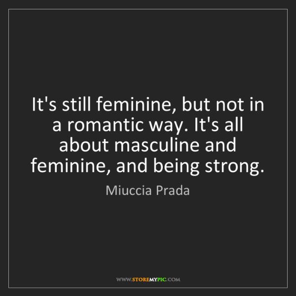 Miuccia Prada: It's still feminine, but not in a romantic way. It's...