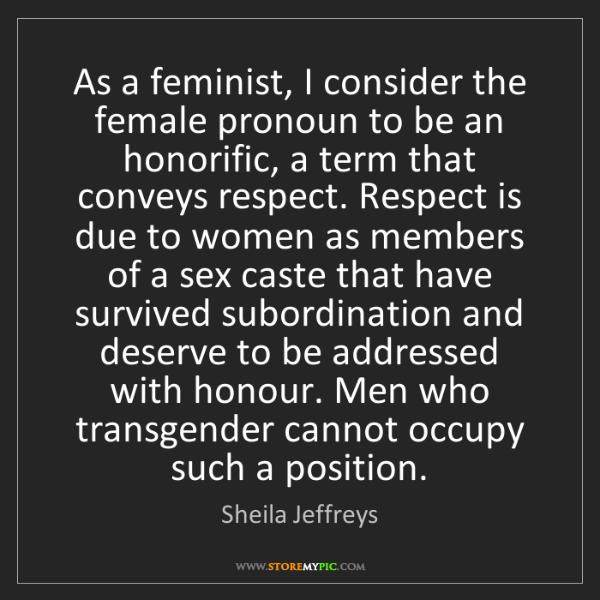 Sheila Jeffreys: As a feminist, I consider the female pronoun to be an...