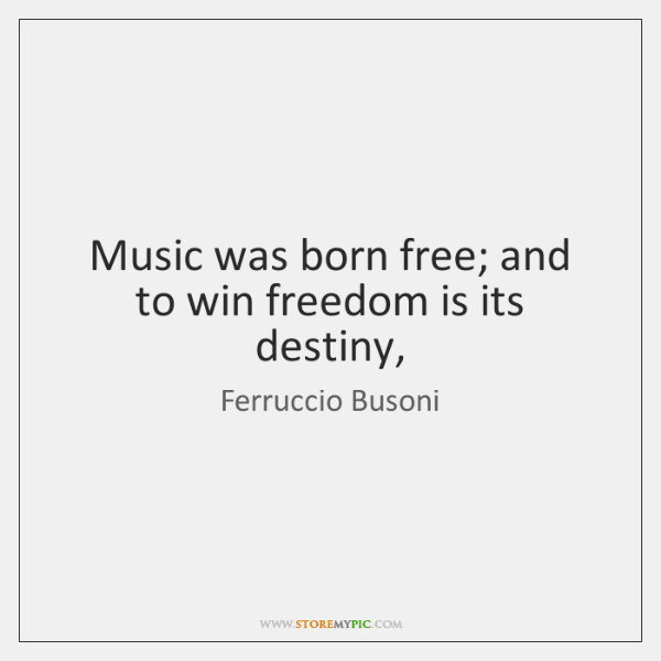 Music was born free; and to win freedom is its destiny,