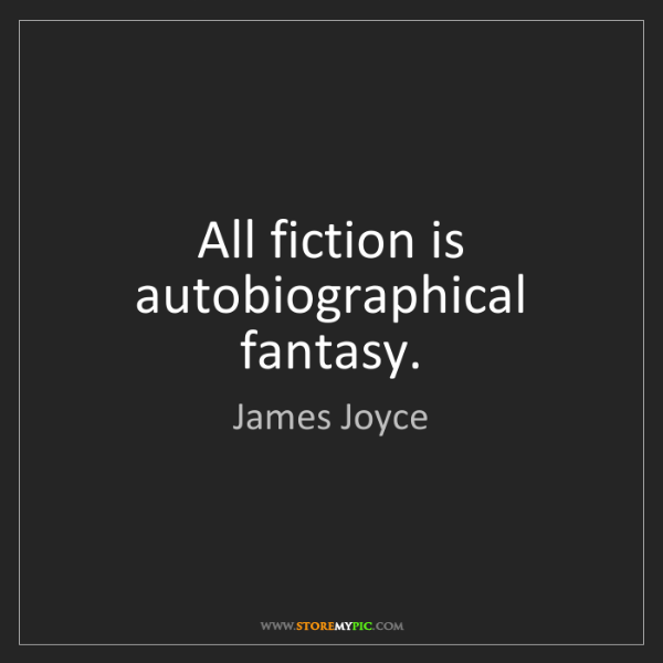 James Joyce: All fiction is autobiographical fantasy.