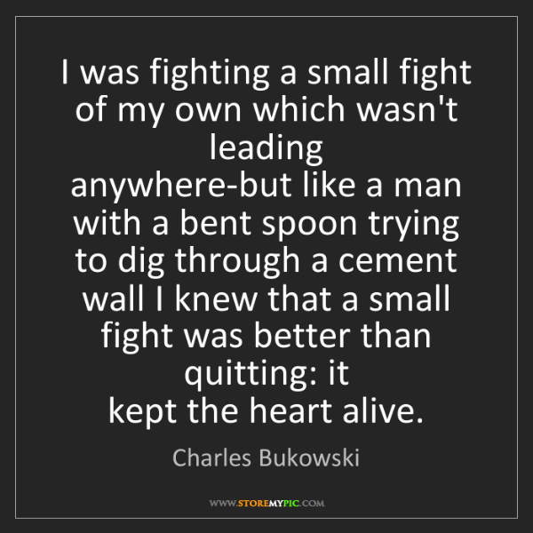 Charles Bukowski: I was fighting a small fight of my own which wasn't leading...