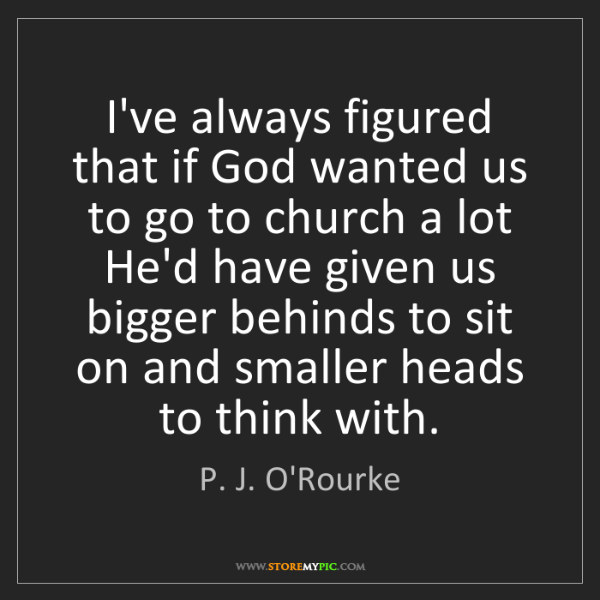 P. J. O'Rourke: I've always figured that if God wanted us to go to church...