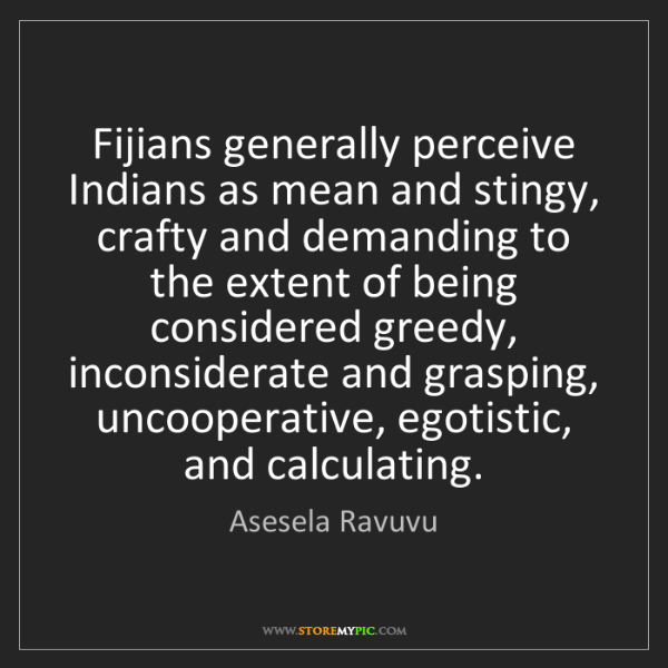 Asesela Ravuvu: Fijians generally perceive Indians as mean and stingy,...