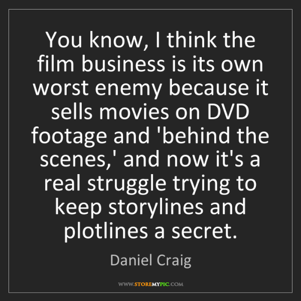 Daniel Craig: You know, I think the film business is its own worst...