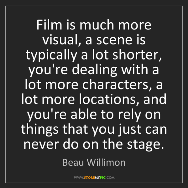 Beau Willimon: Film is much more visual, a scene is typically a lot...
