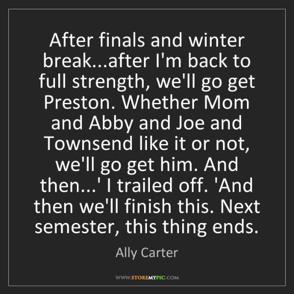 Ally Carter: After finals and winter break...after I'm back to full...