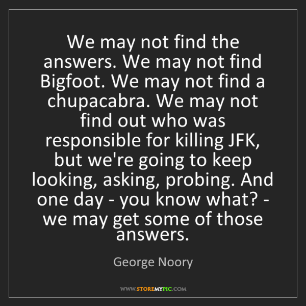 George Noory: We may not find the answers. We may not find Bigfoot....