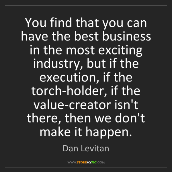 Dan Levitan: You find that you can have the best business in the most...