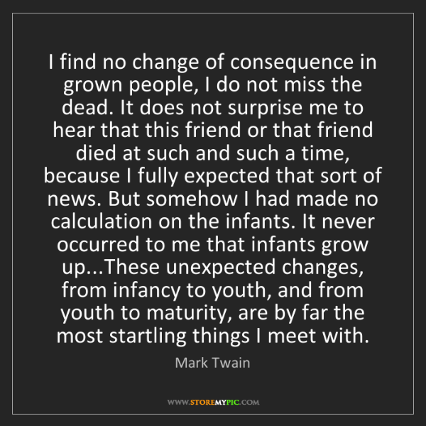Mark Twain: I find no change of consequence in grown people, I do...