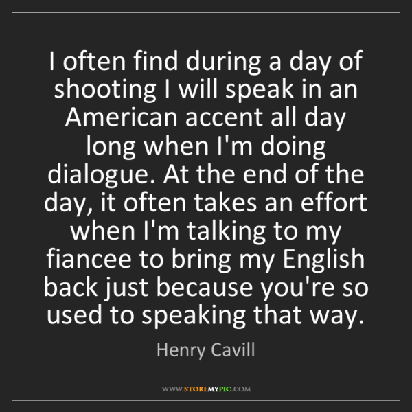 Henry Cavill: I often find during a day of shooting I will speak in...