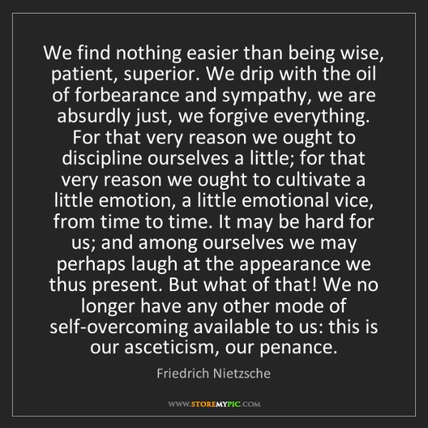 Friedrich Nietzsche: We find nothing easier than being wise, patient, superior....