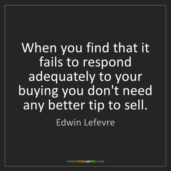 Edwin Lefevre: When you find that it fails to respond adequately to...