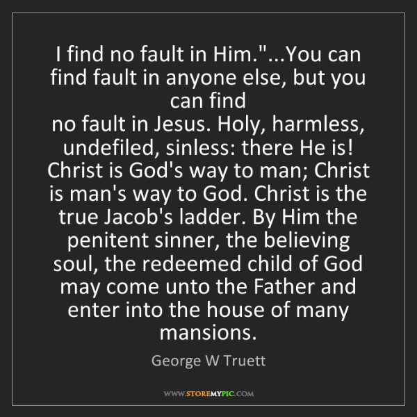 """George W Truett: I find no fault in Him.""""...You can find fault in anyone..."""