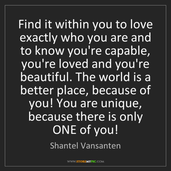 Shantel Vansanten: Find it within you to love exactly who you are and to...