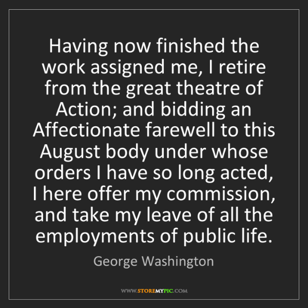 George Washington: Having now finished the work assigned me, I retire from...
