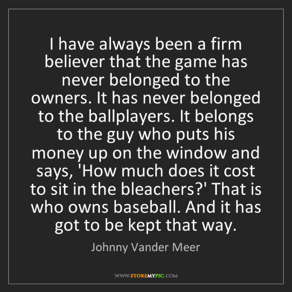 Johnny Vander Meer: I have always been a firm believer that the game has...