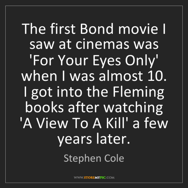 Stephen Cole: The first Bond movie I saw at cinemas was 'For Your Eyes...