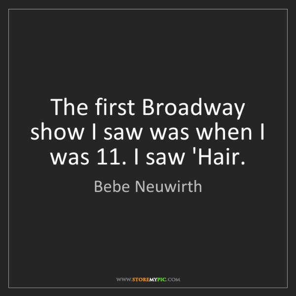 Bebe Neuwirth: The first Broadway show I saw was when I was 11. I saw...