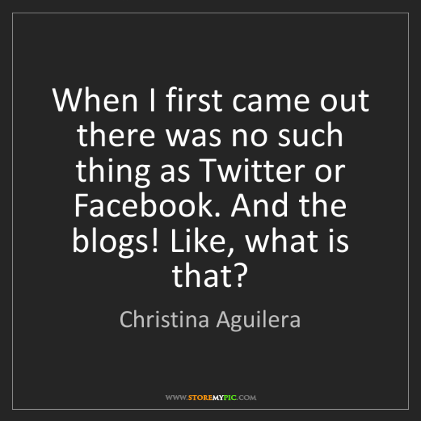 Christina Aguilera: When I first came out there was no such thing as Twitter...