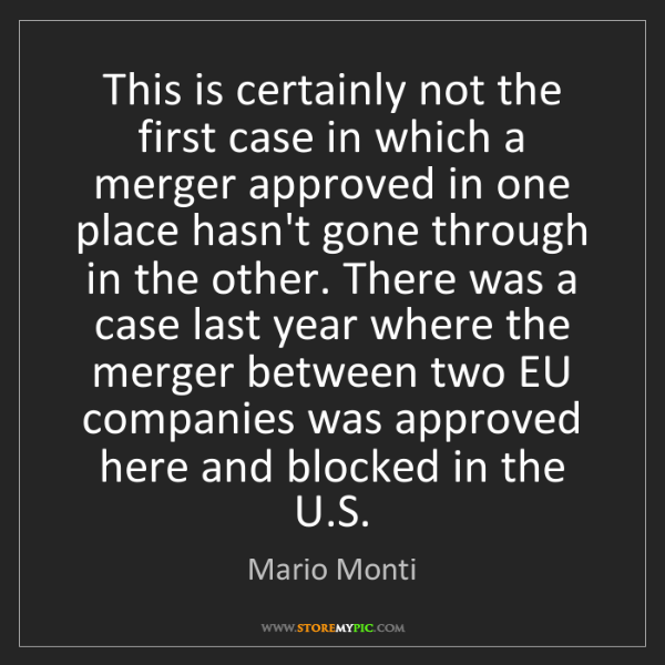 Mario Monti: This is certainly not the first case in which a merger...