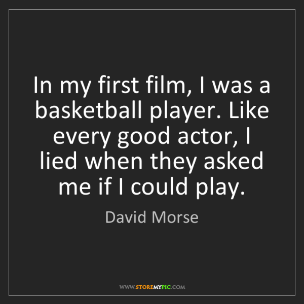 David Morse: In my first film, I was a basketball player. Like every...