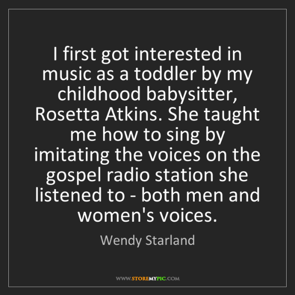 Wendy Starland: I first got interested in music as a toddler by my childhood...