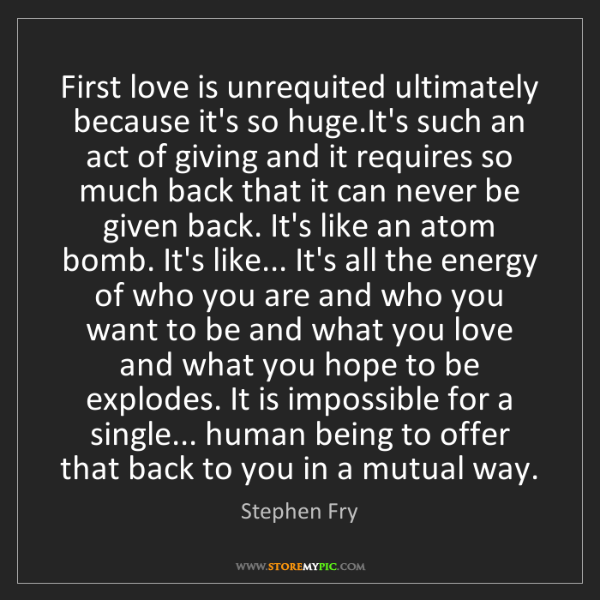 Stephen Fry: First love is unrequited ultimately because it's so huge.It's...