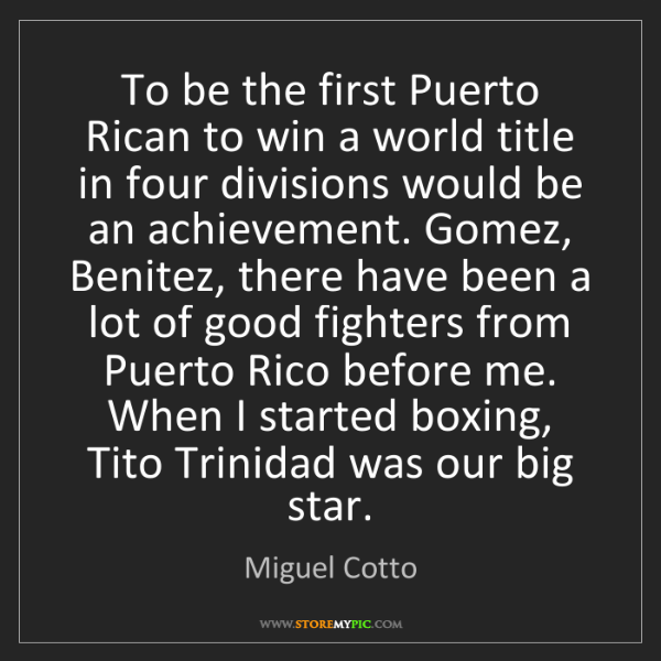 Miguel Cotto: To be the first Puerto Rican to win a world title in...