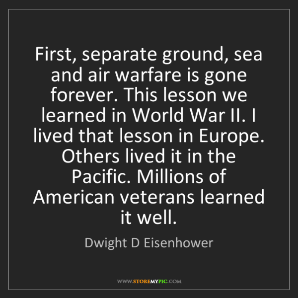 Dwight D Eisenhower: First, separate ground, sea and air warfare is gone forever....