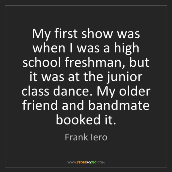 Frank Iero: My first show was when I was a high school freshman,...