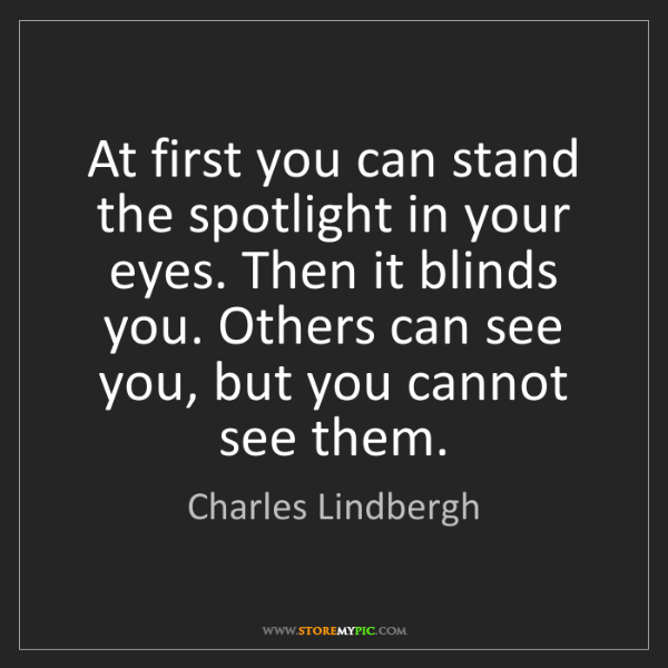 Charles Lindbergh: At first you can stand the spotlight in your eyes. Then...