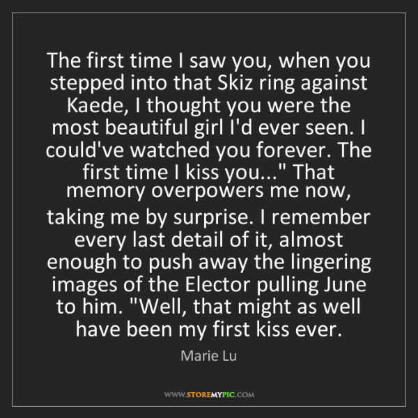 Marie Lu: The first time I saw you, when you stepped into that...