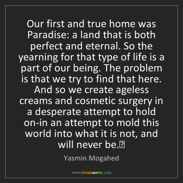 Yasmin Mogahed: Our first and true home was Paradise: a land that is...