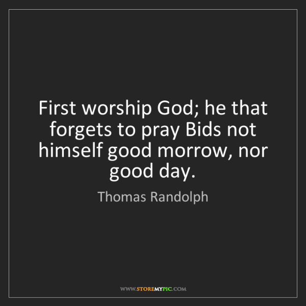 Thomas Randolph: First worship God; he that forgets to pray Bids not himself...