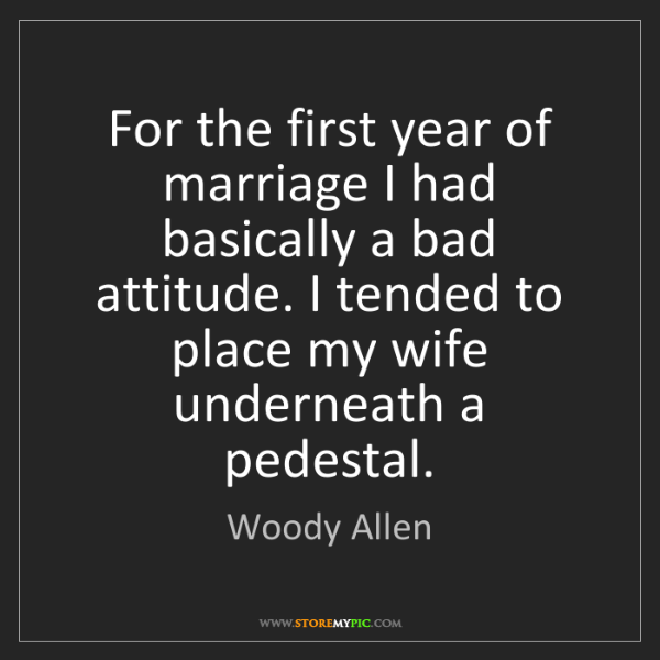 Woody Allen: For the first year of marriage I had basically a bad...