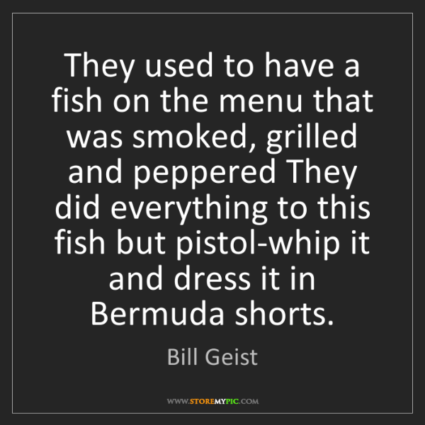 Bill Geist: They used to have a fish on the menu that was smoked,...