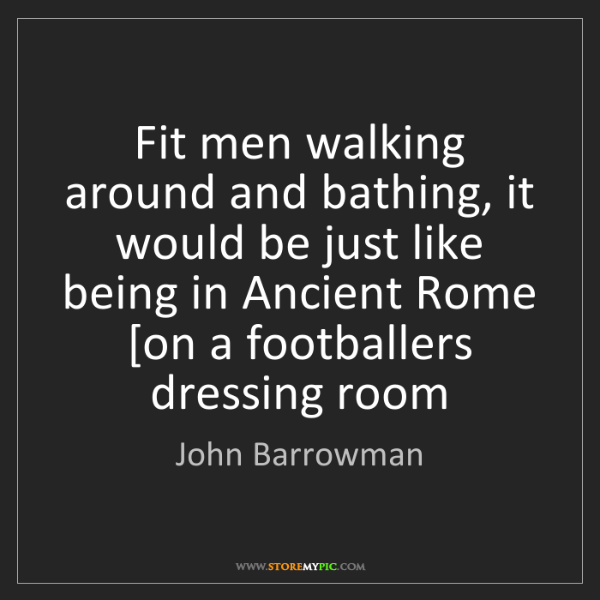 John Barrowman: Fit men walking around and bathing, it would be just...