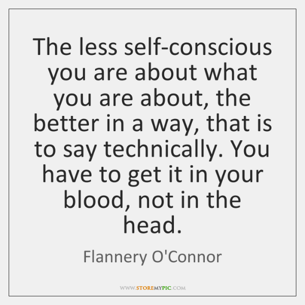 The less self-conscious you are about what you are about, the better ...
