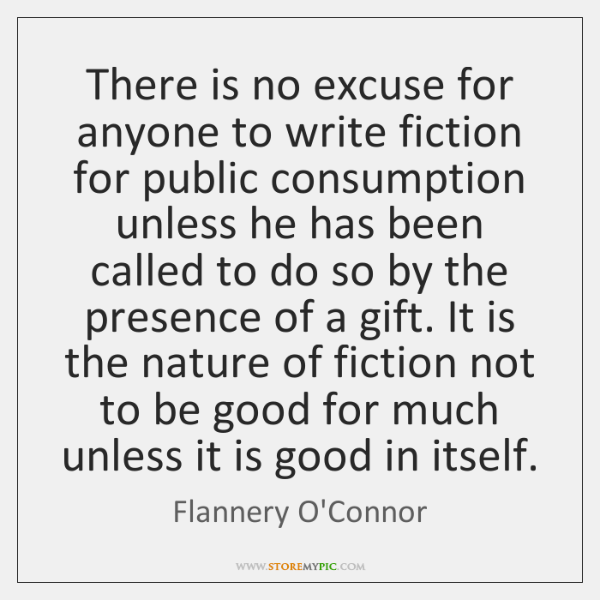 There is no excuse for anyone to write fiction for public consumption ...