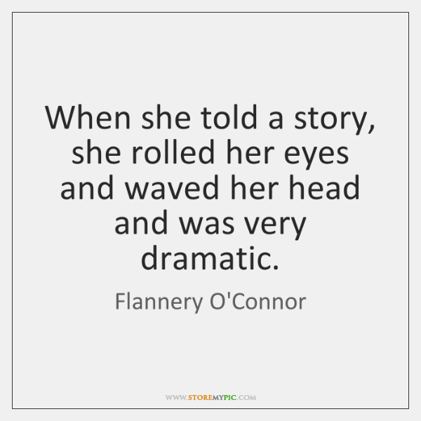 When she told a story, she rolled her eyes and waved her ...