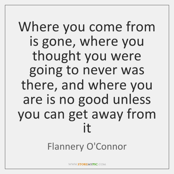 Where you come from is gone, where you thought you were going ...