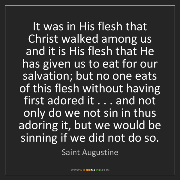 Saint Augustine: It was in His flesh that Christ walked among us and it...