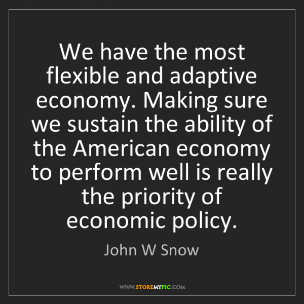 John W Snow: We have the most flexible and adaptive economy. Making...