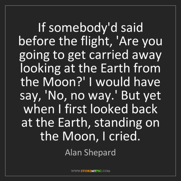 Alan Shepard: If somebody'd said before the flight, 'Are you going...